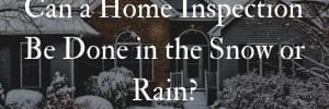 Can a Home Inspection Be Done in the Snow or Rain